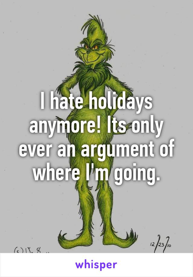 I hate holidays anymore! Its only ever an argument of where I'm going.