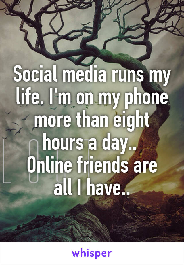 Social media runs my life. I'm on my phone more than eight hours a day..  Online friends are all I have..