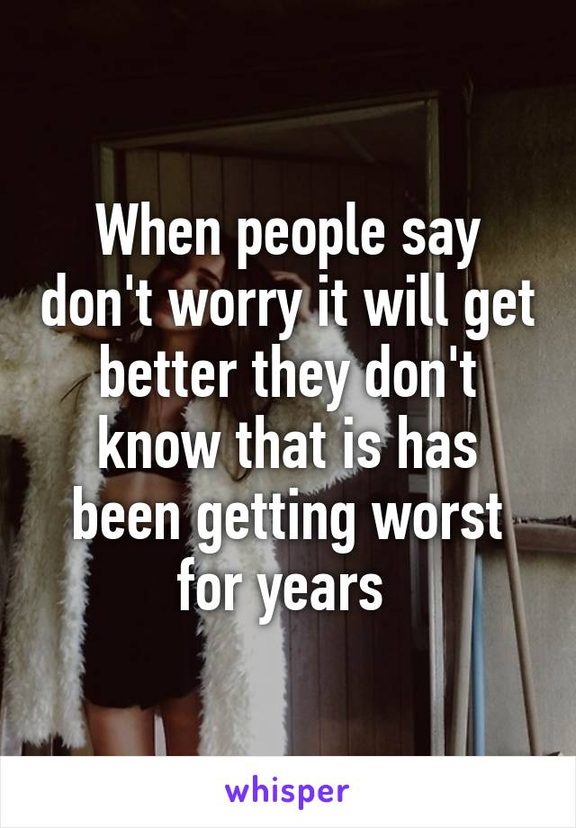 When people say don't worry it will get better they don't know that is has been getting worst for years