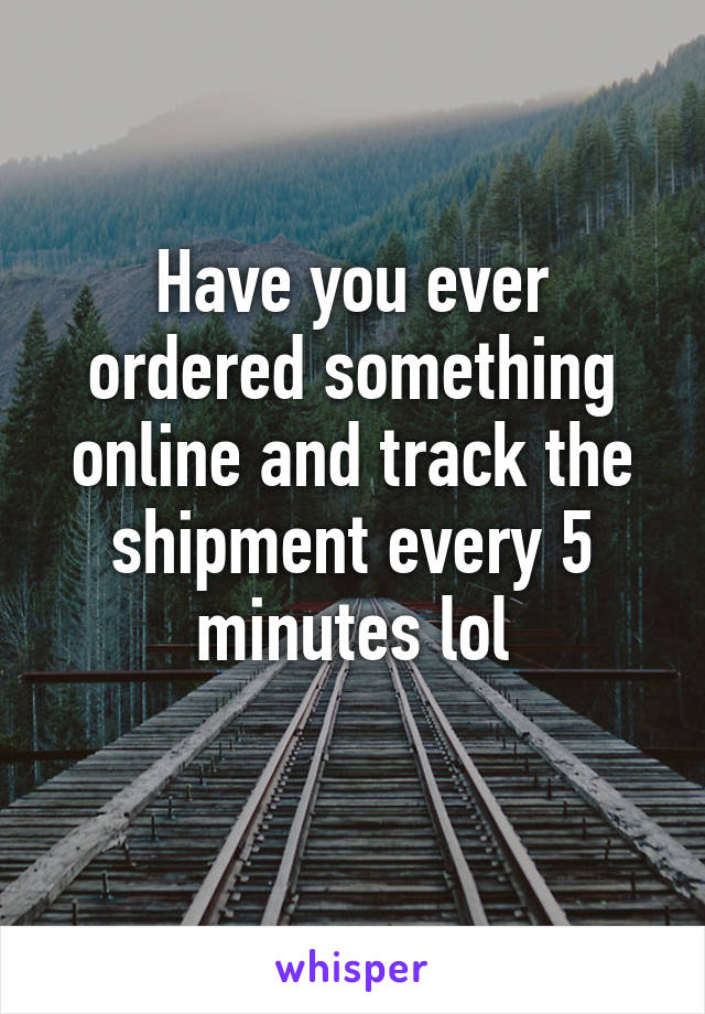Have you ever ordered something online and track the shipment every 5 minutes lol