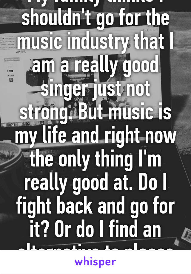 My family thinks I shouldn't go for the music industry that I am a really good singer just not strong. But music is my life and right now the only thing I'm really good at. Do I fight back and go for it? Or do I find an alternative to please them.