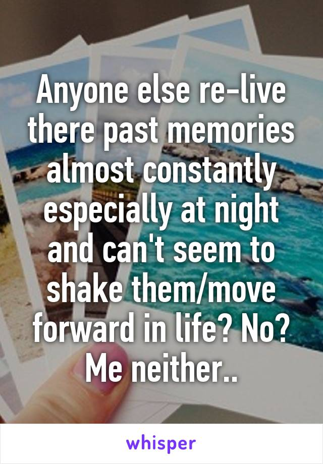 Anyone else re-live there past memories almost constantly especially at night and can't seem to shake them/move forward in life? No? Me neither..