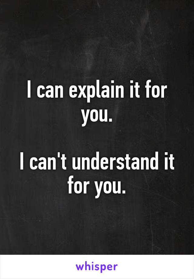 I can explain it for you.  I can't understand it for you.