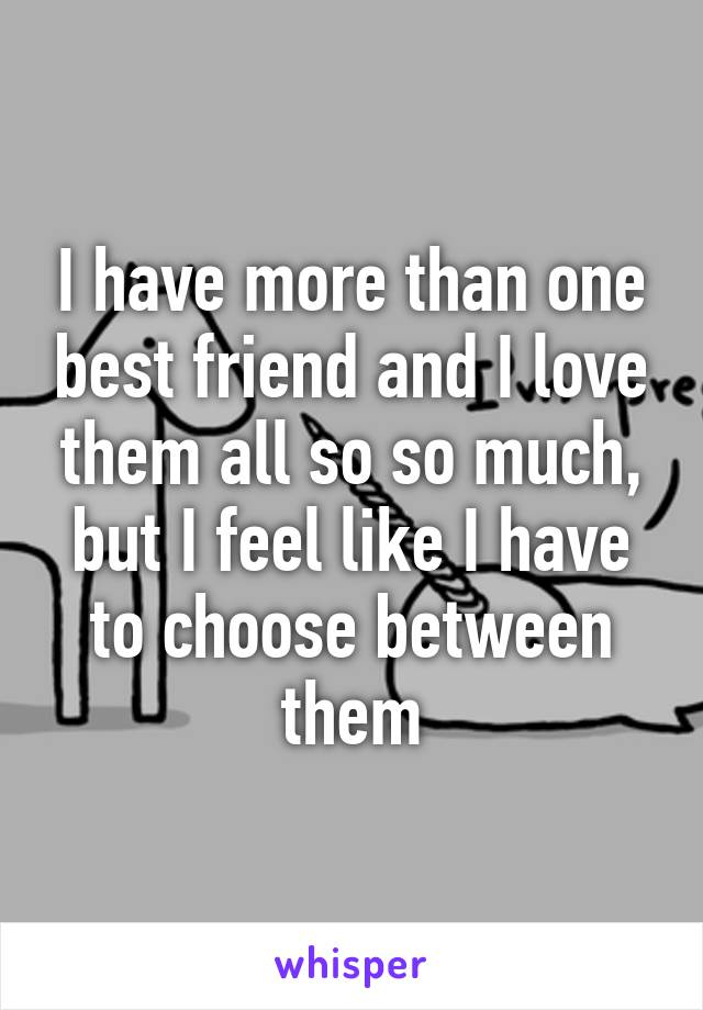 I have more than one best friend and I love them all so so much, but I feel like I have to choose between them