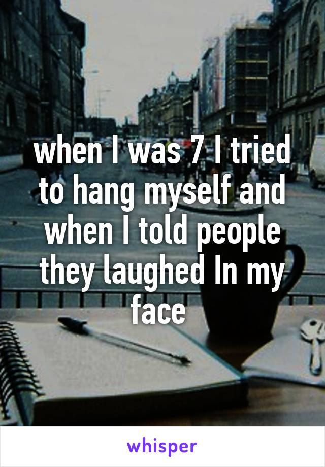 when I was 7 I tried to hang myself and when I told people they laughed In my face