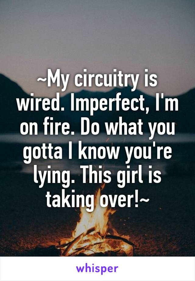 ~My circuitry is wired. Imperfect, I'm on fire. Do what you gotta I know you're lying. This girl is taking over!~