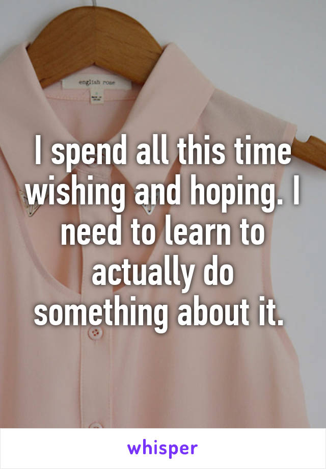I spend all this time wishing and hoping. I need to learn to actually do something about it.
