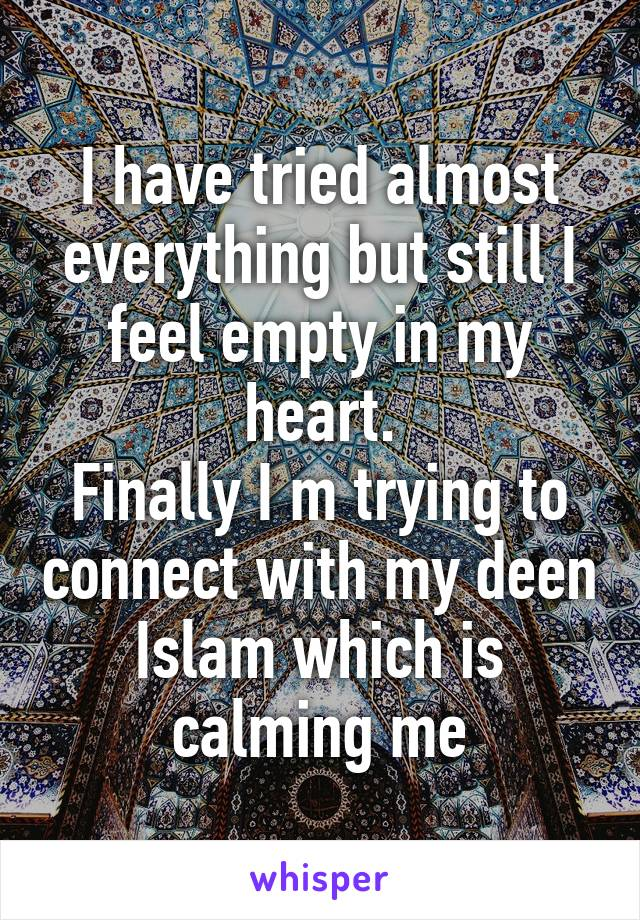 I have tried almost everything but still I feel empty in my heart. Finally I m trying to connect with my deen Islam which is calming me