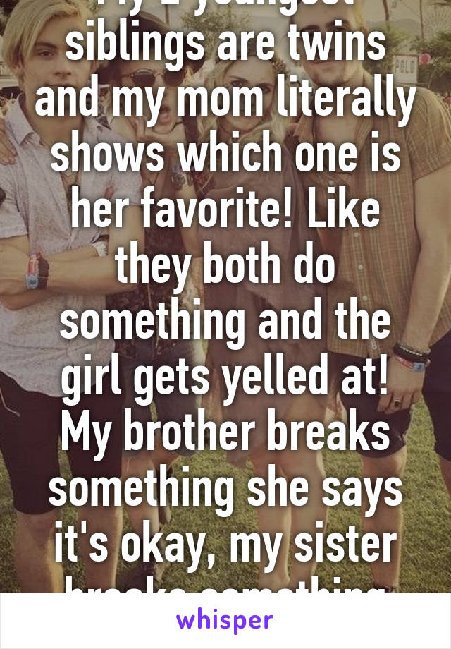 My 2 youngest siblings are twins and my mom literally shows which one is her favorite! Like they both do something and the girl gets yelled at! My brother breaks something she says it's okay, my sister breaks something she starts yellin.