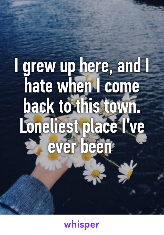 I grew up here, and I hate when I come back to this town. Loneliest place I've ever been
