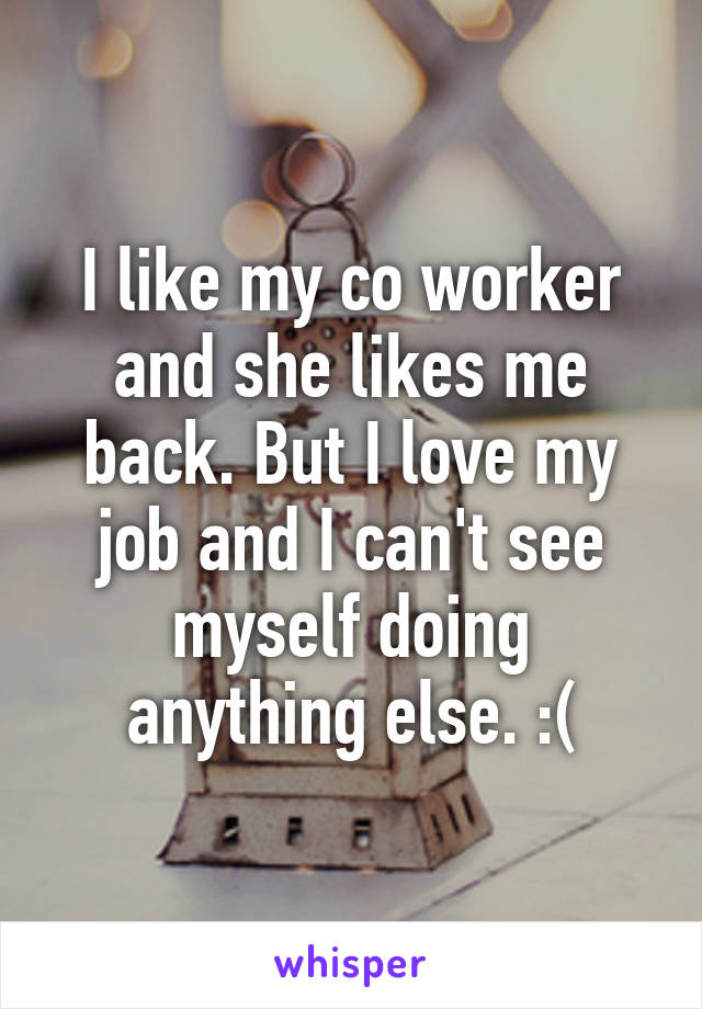 I like my co worker and she likes me back. But I love my job and I can't see myself doing anything else. :(
