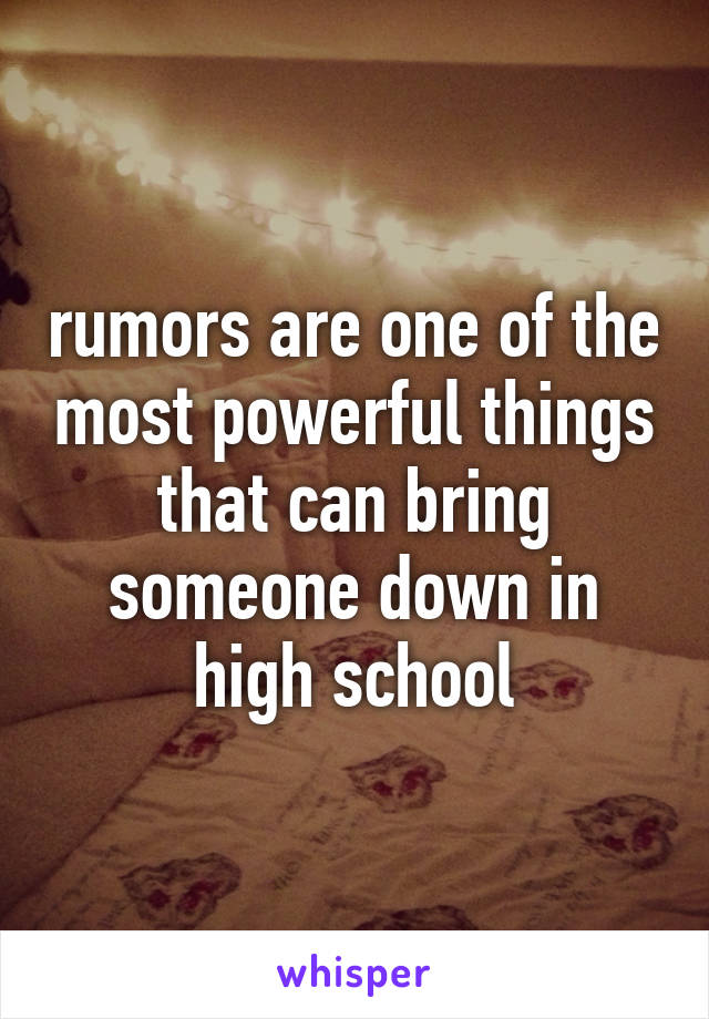 rumors are one of the most powerful things that can bring someone down in high school