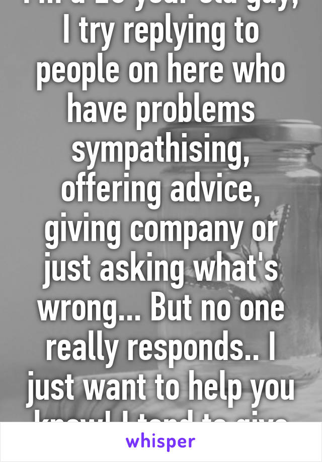 I'm a 20 year old guy, I try replying to people on here who have problems sympathising, offering advice, giving company or just asking what's wrong... But no one really responds.. I just want to help you know! I tend to give good advice /: