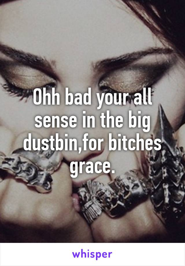 Ohh bad your all sense in the big dustbin,for bitches grace.