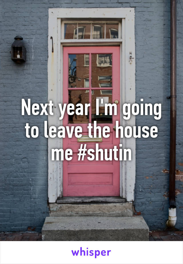 Next year I'm going to leave the house me #shutin