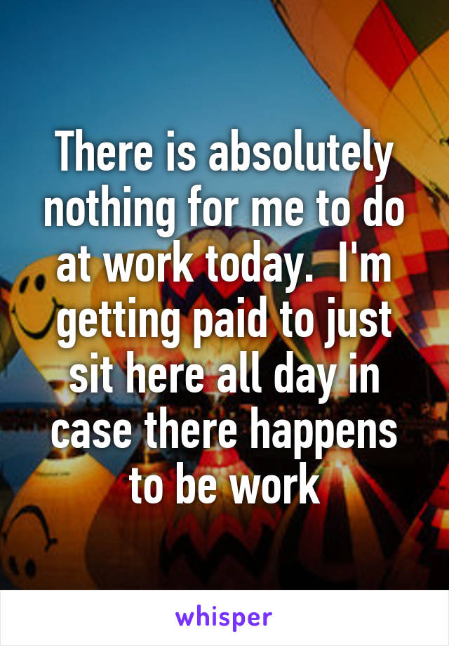 There is absolutely nothing for me to do at work today.  I'm getting paid to just sit here all day in case there happens to be work