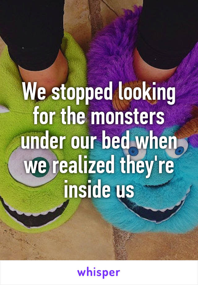 We stopped looking for the monsters under our bed when we realized they're inside us
