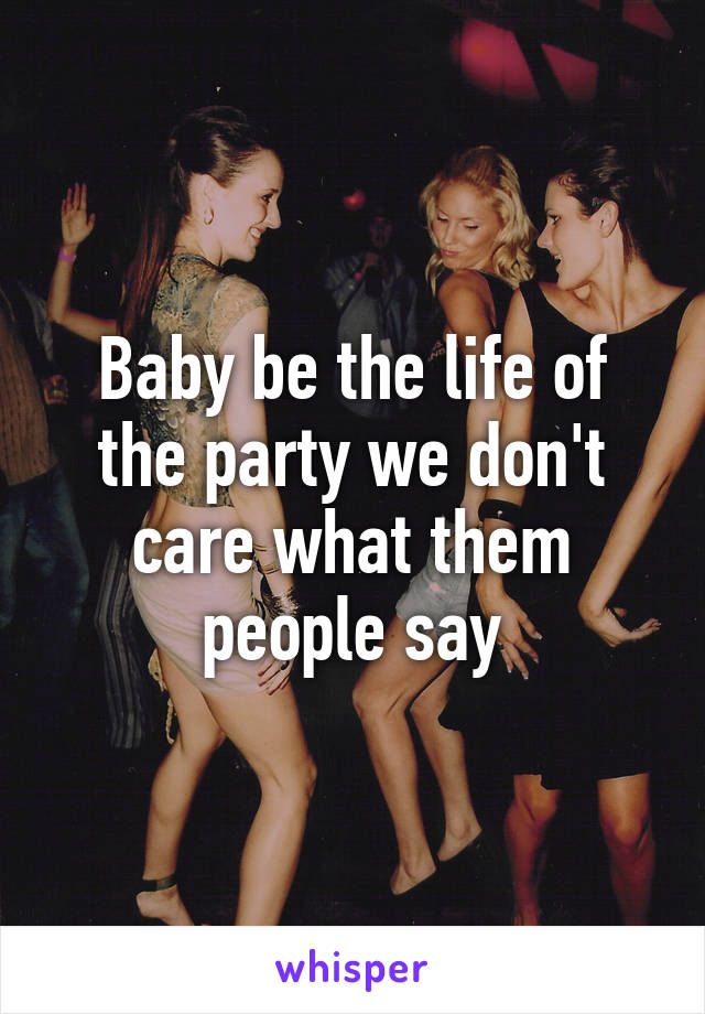 Baby be the life of the party we don't care what them people say