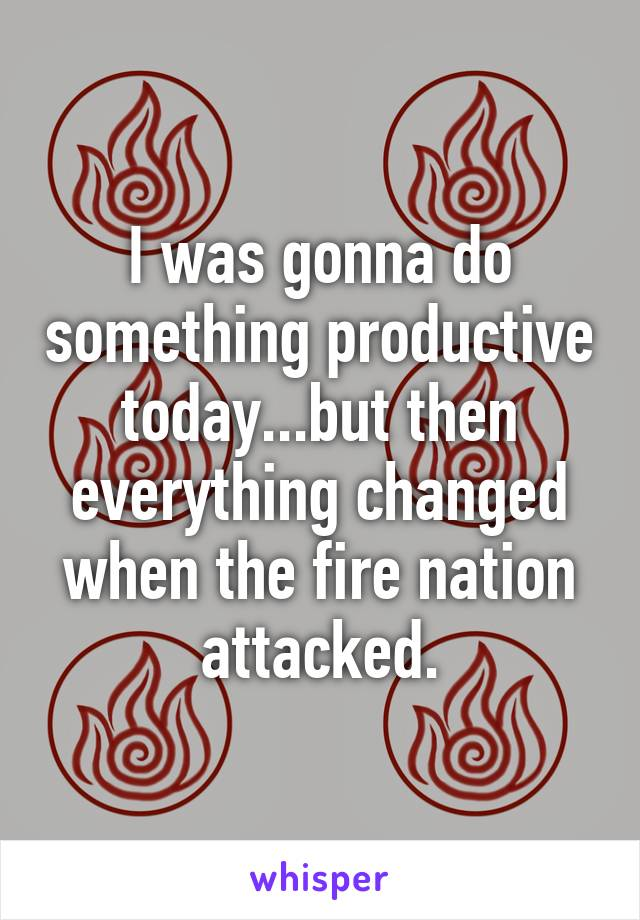 I was gonna do something productive today...but then everything changed when the fire nation attacked.