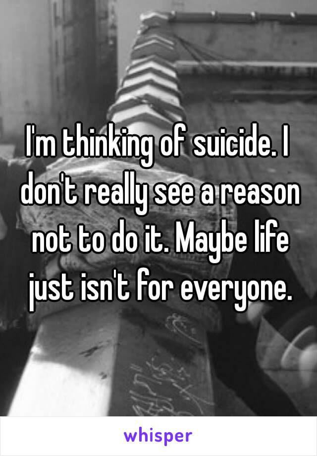 I'm thinking of suicide. I don't really see a reason not to do it. Maybe life just isn't for everyone.