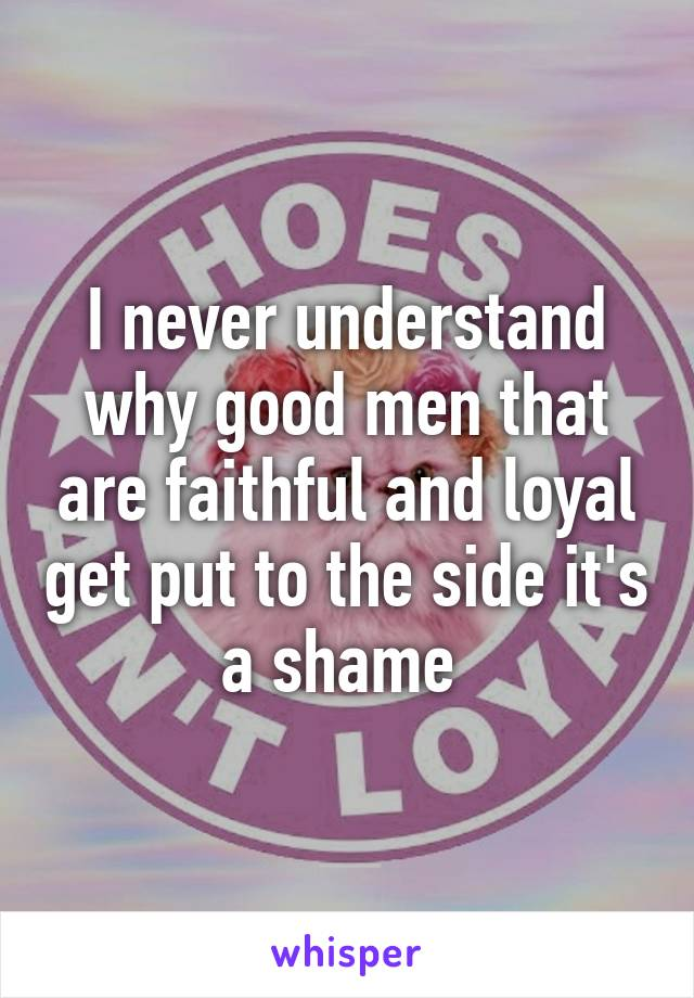 I never understand why good men that are faithful and loyal get put to the side it's a shame