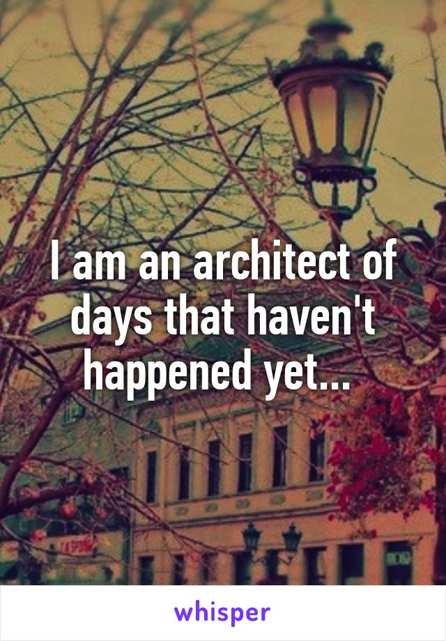 I am an architect of days that haven't happened yet...