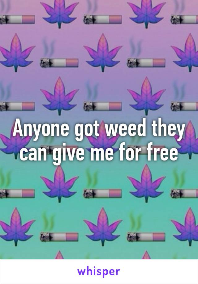 Anyone got weed they can give me for free