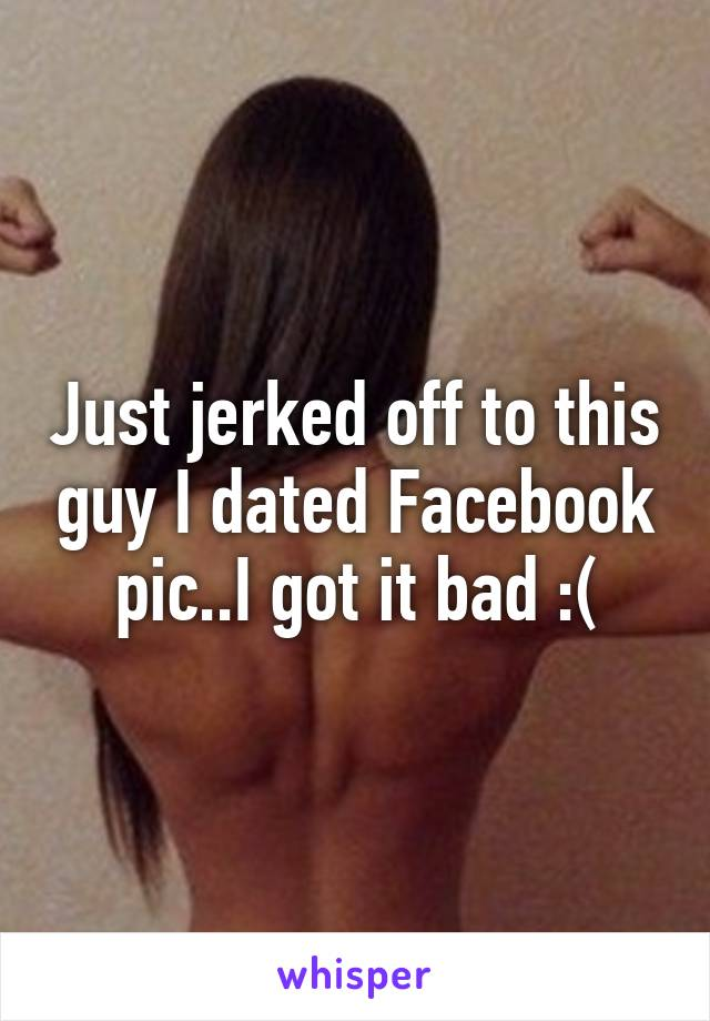Just jerked off to this guy I dated Facebook pic..I got it bad :(