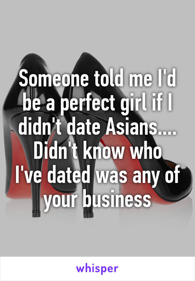 Someone told me I'd be a perfect girl if I didn't date Asians.... Didn't know who I've dated was any of your business