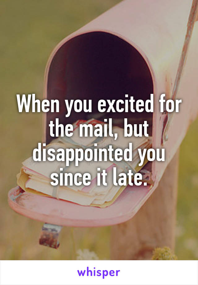 When you excited for the mail, but disappointed you since it late.