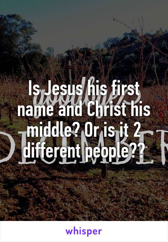Is Jesus his first name and Christ his middle? Or is it 2 different people??