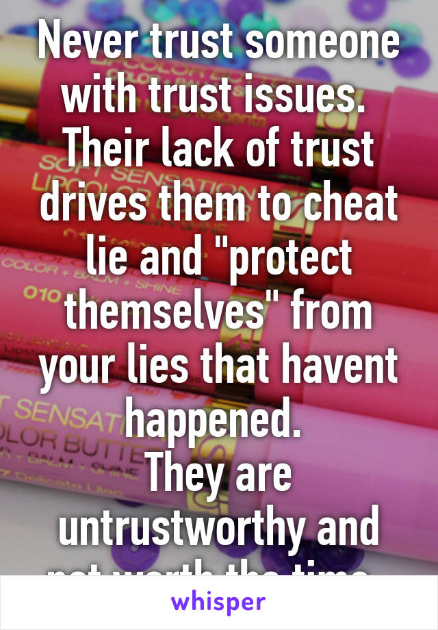 """Never trust someone with trust issues.  Their lack of trust drives them to cheat lie and """"protect themselves"""" from your lies that havent happened.  They are untrustworthy and not worth the time."""