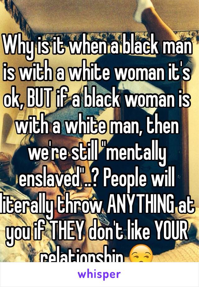 """Why is it when a black man is with a white woman it's ok, BUT if a black woman is with a white man, then we're still """"mentally enslaved""""..? People will literally throw ANYTHING at you if THEY don't like YOUR relationship.😒"""