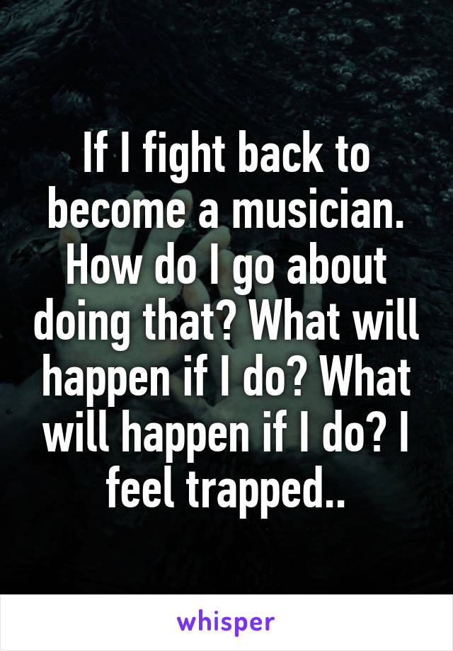 If I fight back to become a musician. How do I go about doing that? What will happen if I do? What will happen if I do? I feel trapped..