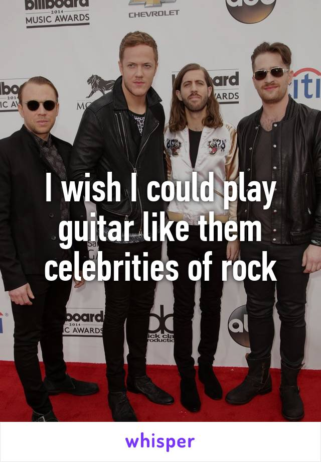 I wish I could play guitar like them celebrities of rock