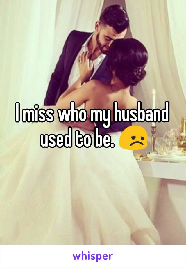 I miss who my husband used to be. 😞