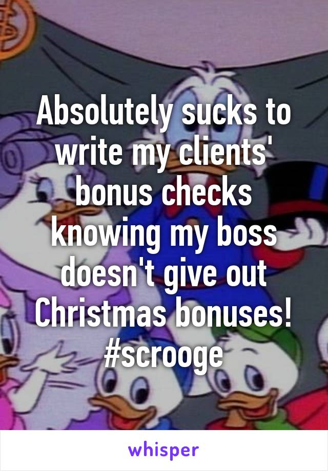 Absolutely sucks to write my clients' bonus checks knowing my boss doesn't give out Christmas bonuses! #scrooge
