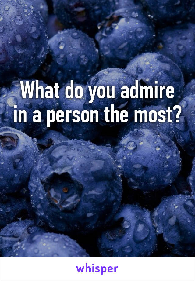 What do you admire in a person the most?