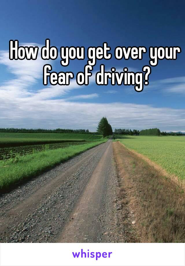 How do you get over your fear of driving?