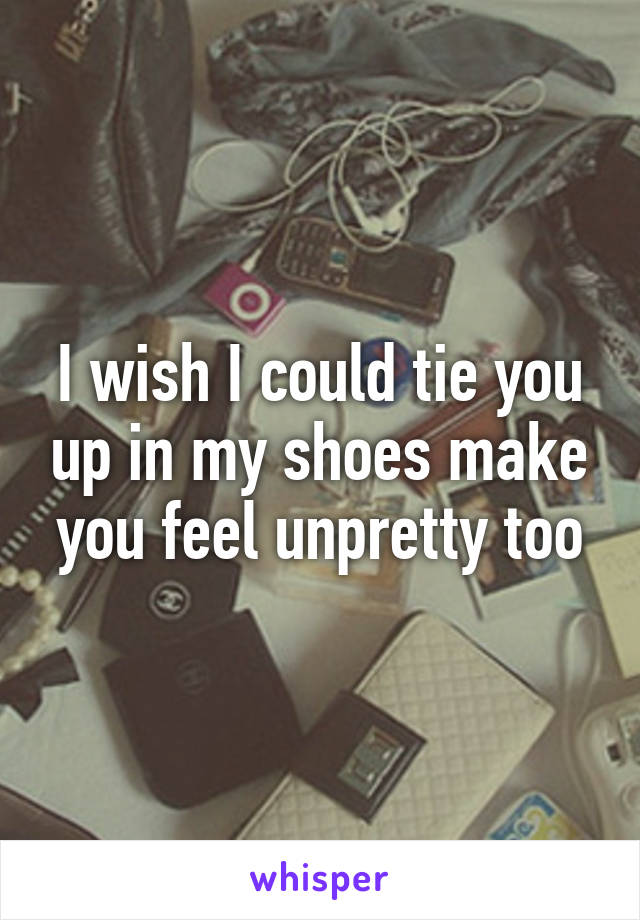 I wish I could tie you up in my shoes make you feel unpretty too