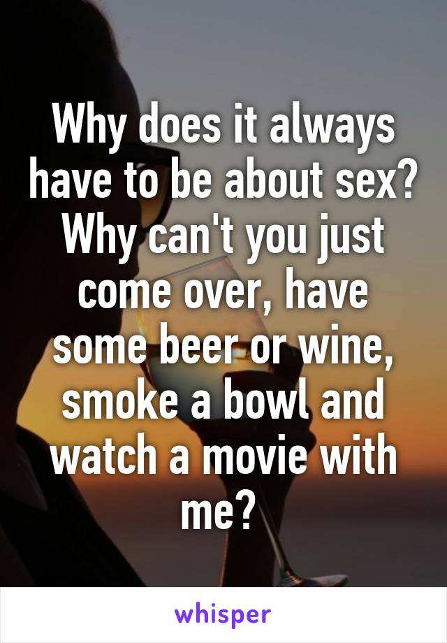 Why does it always have to be about sex? Why can't you just come over, have some beer or wine, smoke a bowl and watch a movie with me?