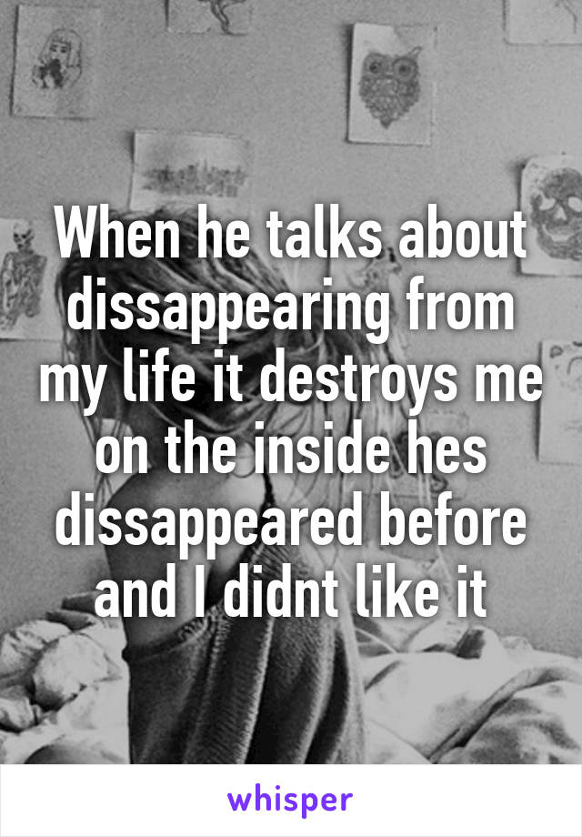 When he talks about dissappearing from my life it destroys me on the inside hes dissappeared before and I didnt like it
