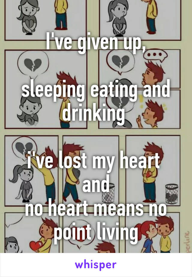 I've given up,  sleeping eating and drinking   i've lost my heart  and no heart means no point living