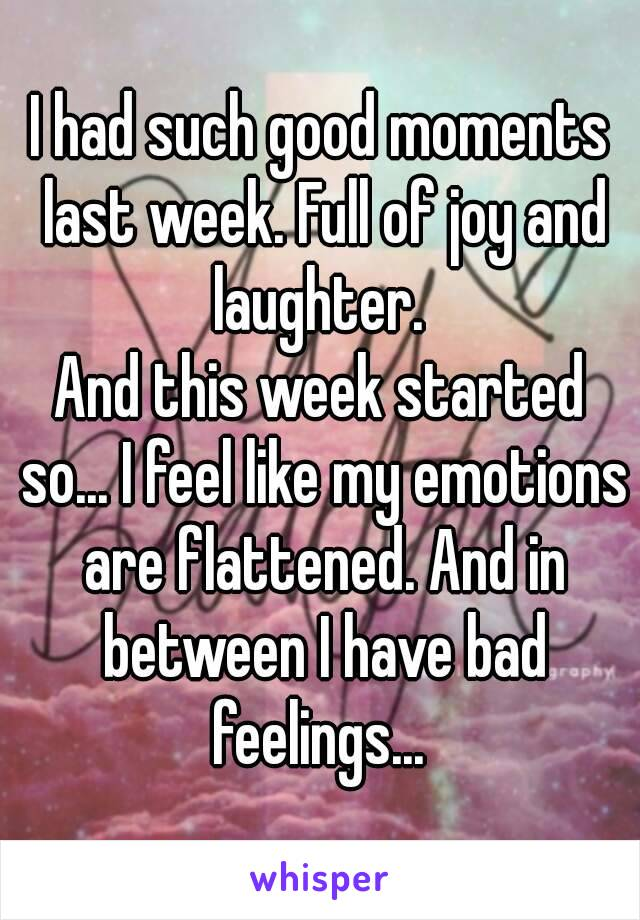 I had such good moments last week. Full of joy and laughter.  And this week started so... I feel like my emotions are flattened. And in between I have bad feelings...