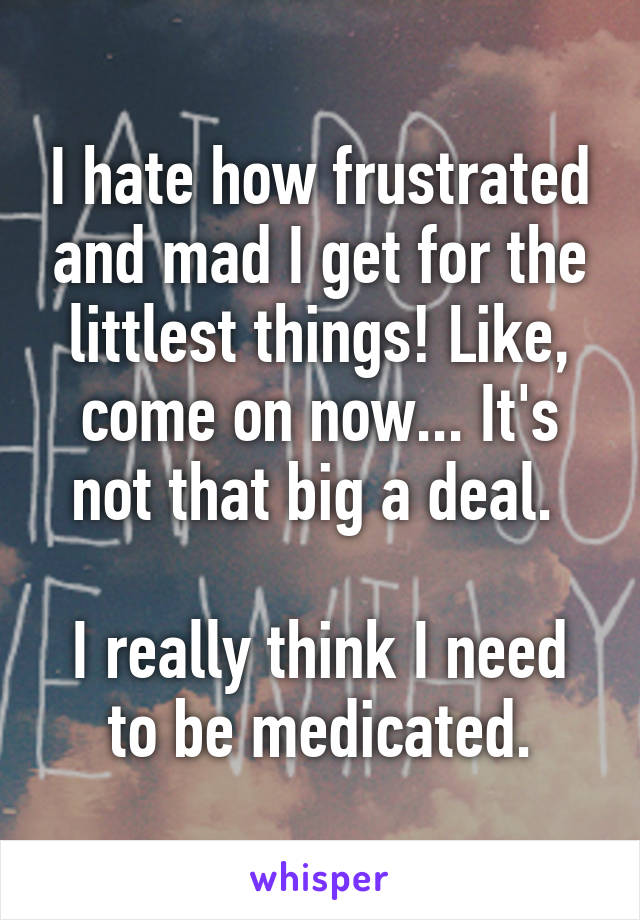 I hate how frustrated and mad I get for the littlest things! Like, come on now... It's not that big a deal.   I really think I need to be medicated.