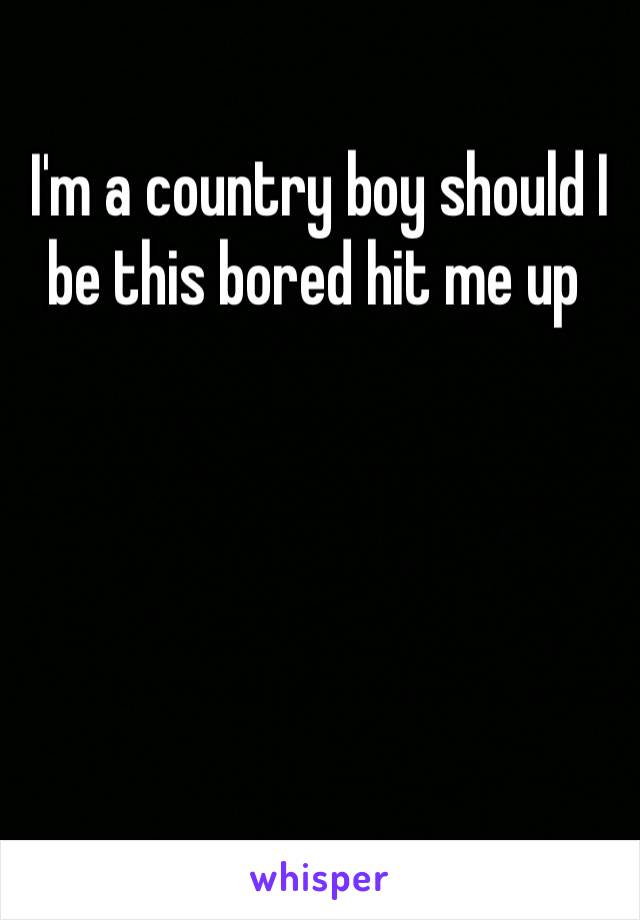 I'm a country boy should I be this bored hit me up