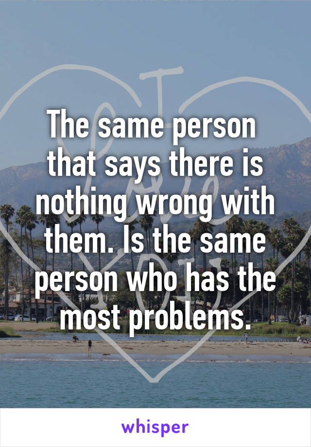 The same person  that says there is nothing wrong with them. Is the same person who has the most problems.