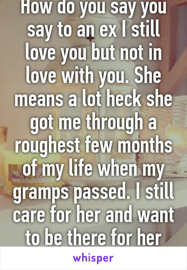 How do you say you say to an ex I still love you but not in love with you. She means a lot heck she got me through a roughest few months of my life when my gramps passed. I still care for her and want to be there for her like she was.