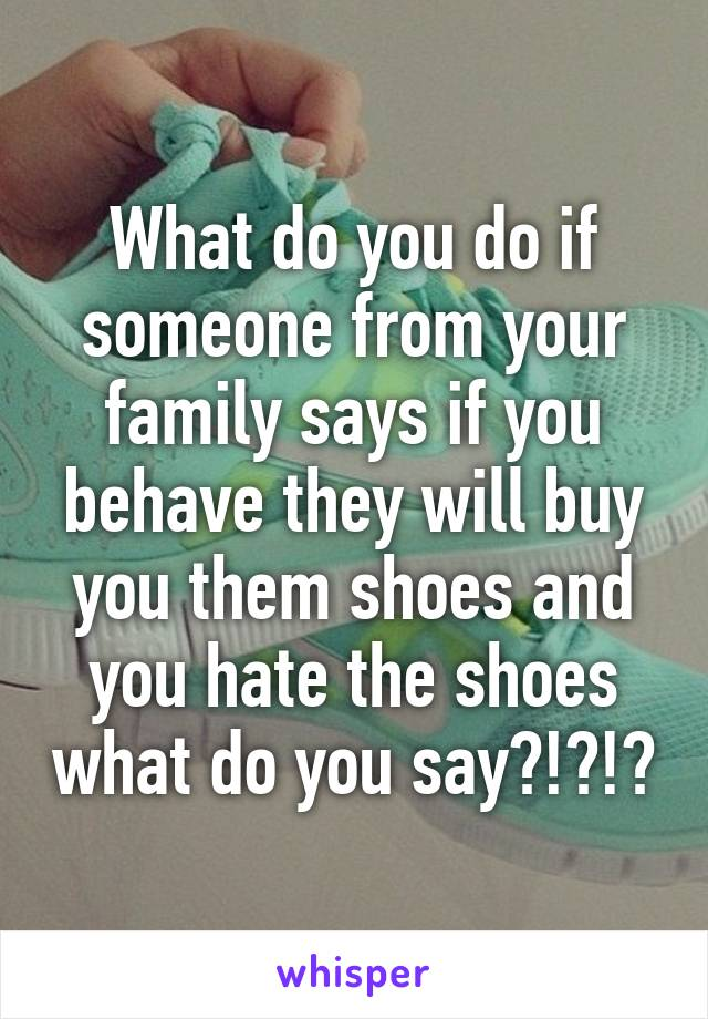 What do you do if someone from your family says if you behave they will buy you them shoes and you hate the shoes what do you say?!?!?