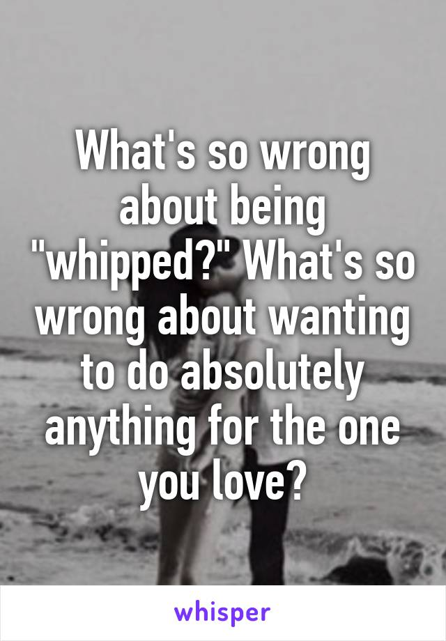 """What's so wrong about being """"whipped?"""" What's so wrong about wanting to do absolutely anything for the one you love?"""